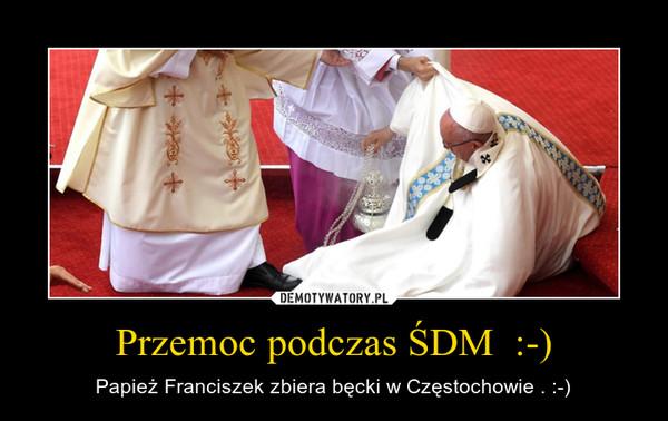 Przemoc podczas ŚDM  :-) – Papież Franciszek zbiera bęcki w Częstochowie . :-)