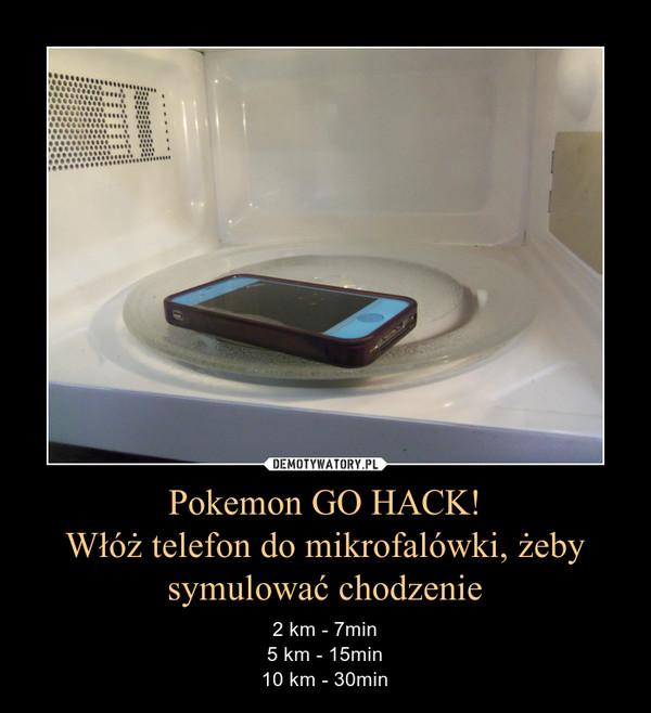 Pokemon GO HACK!Włóż telefon do mikrofalówki, żebysymulować chodzenie – 2 km - 7min5 km - 15min10 km - 30min