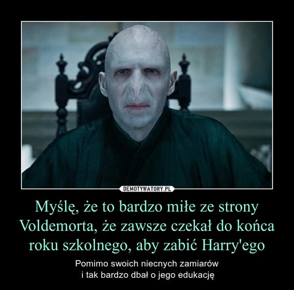 Myślę, że to bardzo miłe ze strony Voldemorta, że zawsze czekał do końca roku szkolnego, aby zabić Harry'ego – Pomimo swoich niecnych zamiarów i tak bardzo dbał o jego edukację