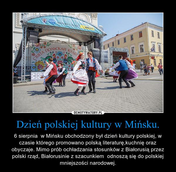 Dzień polskiej kultury w Mińsku. – 6 sierpnia  w Mińsku obchodzony był dzień kultury polskiej, w czasie którego promowano polską literaturę,kuchnię oraz obyczaje. Mimo prób ochładzania stosunków z Białorusią przez polski rząd, Białorusinie z szacunkiem  odnoszą się do polskiej mniejszości narodowej.