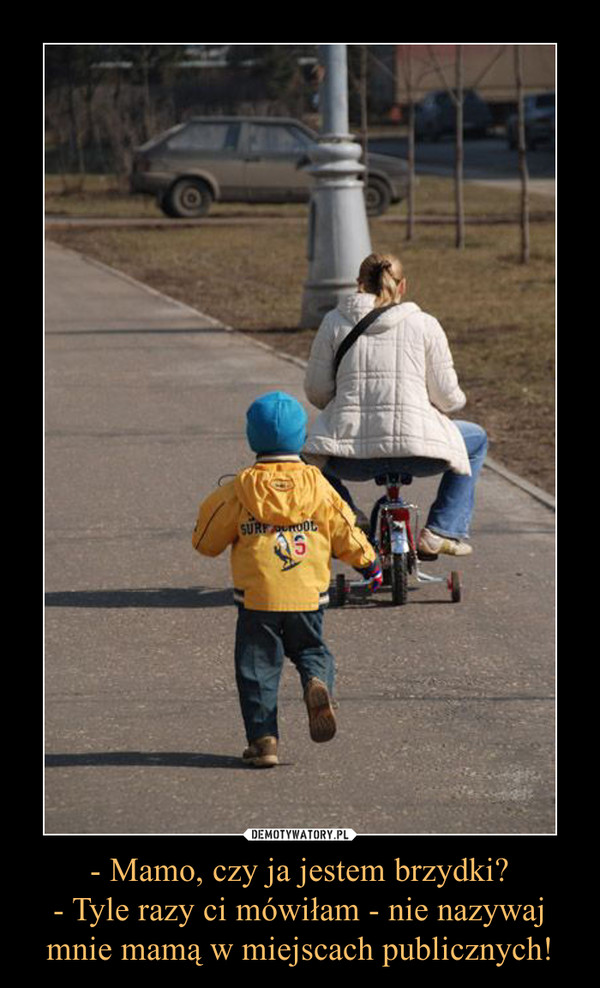 - Mamo, czy ja jestem brzydki?- Tyle razy ci mówiłam - nie nazywaj mnie mamą w miejscach publicznych! –