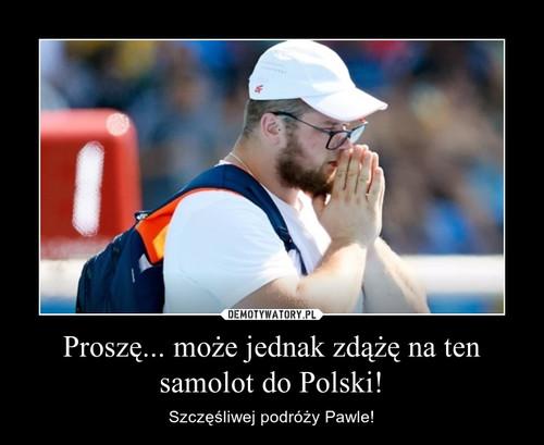 Proszę... może jednak zdążę na ten samolot do Polski!