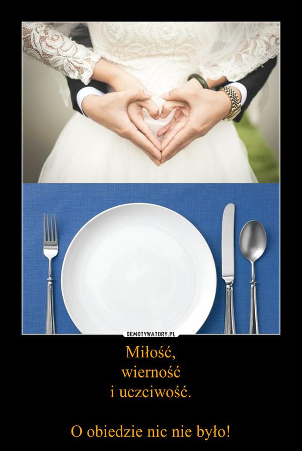 Miłość,wiernośći uczciwość.O obiedzie nic nie było! –