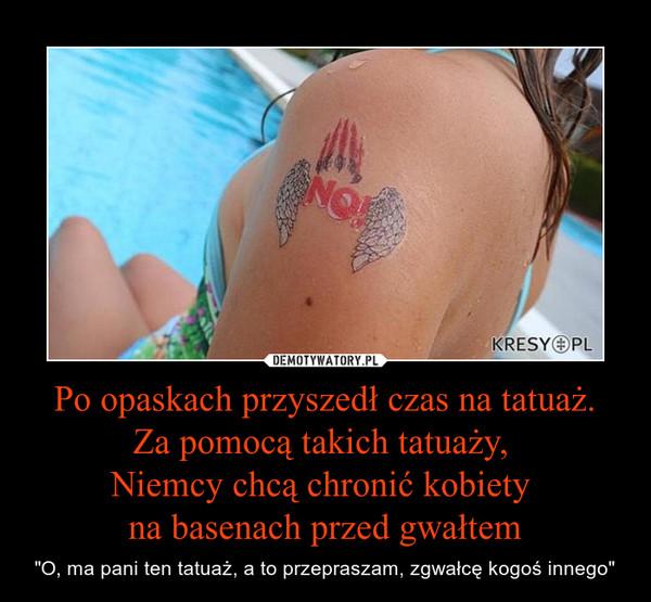 """Po opaskach przyszedł czas na tatuaż.Za pomocą takich tatuaży, Niemcy chcą chronić kobiety na basenach przed gwałtem – """"O, ma pani ten tatuaż, a to przepraszam, zgwałcę kogoś innego"""""""