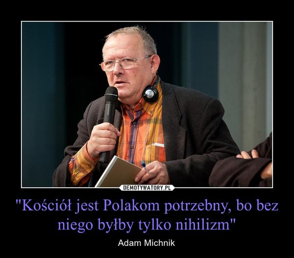 """""""Kościół jest Polakom potrzebny, bo bez niego byłby tylko nihilizm"""" – Adam Michnik"""