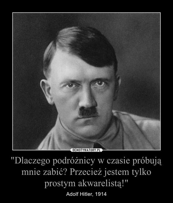 """""""Dlaczego podróżnicy w czasie próbują mnie zabić? Przecież jestem tylko prostym akwarelistą!"""" – Adolf Hitler, 1914"""