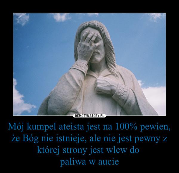 Mój kumpel ateista jest na 100% pewien, że Bóg nie istnieje, ale nie jest pewny z której strony jest wlew do paliwa w aucie –