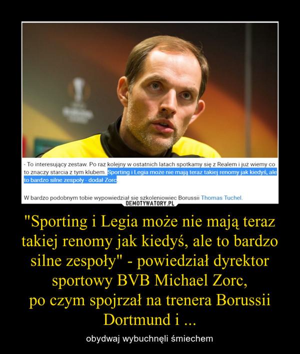 """""""Sporting i Legia może nie mają teraz takiej renomy jak kiedyś, ale to bardzo silne zespoły"""" - powiedział dyrektor sportowy BVB Michael Zorc,po czym spojrzał na trenera Borussii Dortmund i ... – obydwaj wybuchnęli śmiechem"""