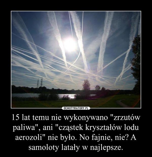 """15 lat temu nie wykonywano """"zrzutów paliwa"""", ani """"cząstek kryształów lodu aerozoli"""" nie było. No fajnie, nie? A samoloty latały w najlepsze. –"""