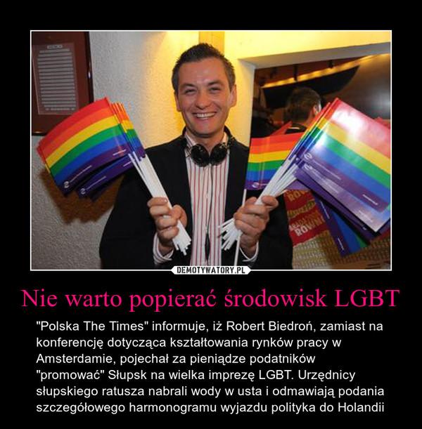 """Nie warto popierać środowisk LGBT – """"Polska The Times"""" informuje, iż Robert Biedroń, zamiast na konferencję dotycząca kształtowania rynków pracy w Amsterdamie, pojechał za pieniądze podatników """"promować"""" Słupsk na wielka imprezę LGBT. Urzędnicy słupskiego ratusza nabrali wody w usta i odmawiają podania szczegółowego harmonogramu wyjazdu polityka do Holandii"""