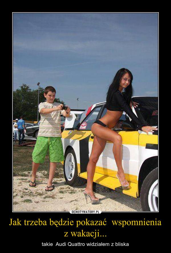 Jak trzeba będzie pokazać  wspomnienia z wakacji... – takie  Audi Quattro widziałem z bliska