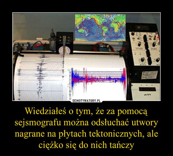 Wiedziałeś o tym, że za pomocą sejsmografu można odsłuchać utwory nagrane na płytach tektonicznych, ale ciężko się do nich tańczy –