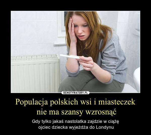 Populacja polskich wsi i miasteczek nie ma szansy wzrosnąć – Gdy tylko jakaś nastolatka zajdzie w ciążę ojciec dziecka wyjeżdża do Londynu