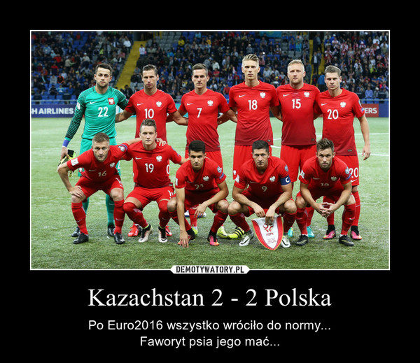 Kazachstan 2 - 2 Polska – Po Euro2016 wszystko wróciło do normy...Faworyt psia jego mać...