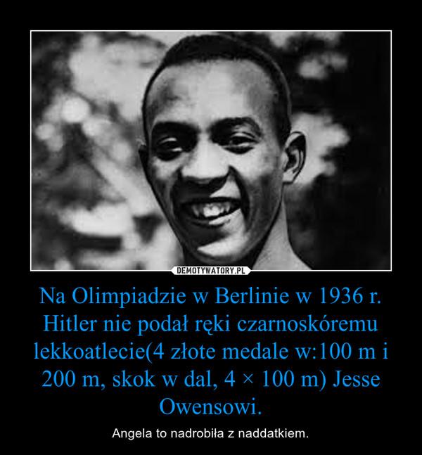 Na Olimpiadzie w Berlinie w 1936 r. Hitler nie podał ręki czarnoskóremu lekkoatlecie(4 złote medale w:100 m i 200 m, skok w dal, 4 × 100 m) Jesse Owensowi. – Angela to nadrobiła z naddatkiem.