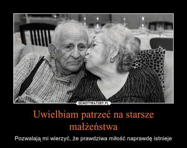 Uwielbiam patrzeć na starsze małżeństwa – Pozwalają mi wierzyć, że prawdziwa miłość naprawdę istnieje