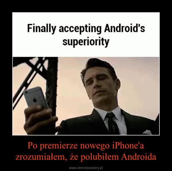 Po premierze nowego iPhone'a zrozumiałem, że polubiłem Androida –