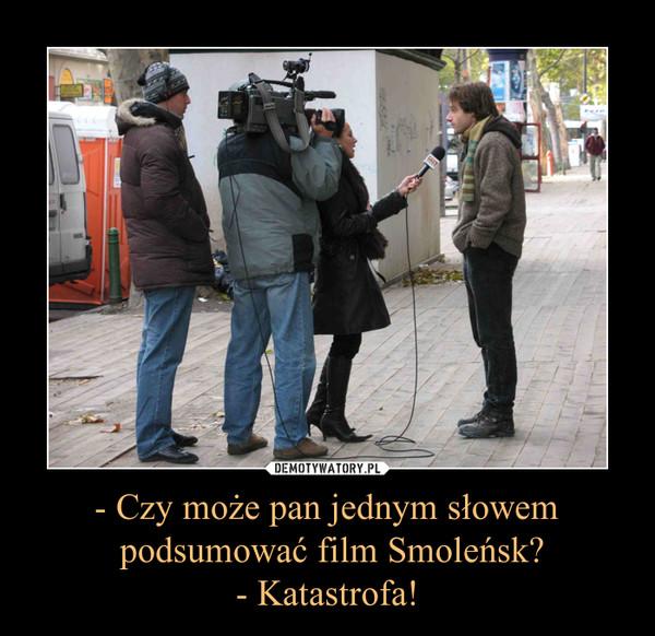 - Czy może pan jednym słowem podsumować film Smoleńsk?- Katastrofa! –