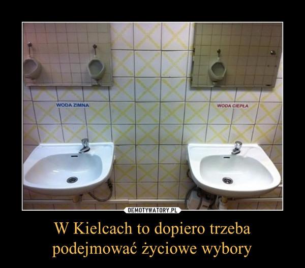 W Kielcach to dopiero trzebapodejmować życiowe wybory –