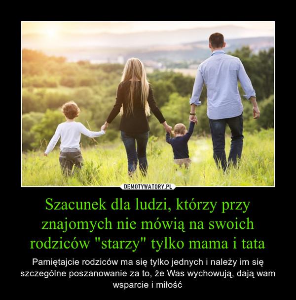 """Szacunek dla ludzi, którzy przy znajomych nie mówią na swoich rodziców """"starzy"""" tylko mama i tata – Pamiętajcie rodziców ma się tylko jednych i należy im się szczególne poszanowanie za to, że Was wychowują, dają wam wsparcie i miłość"""