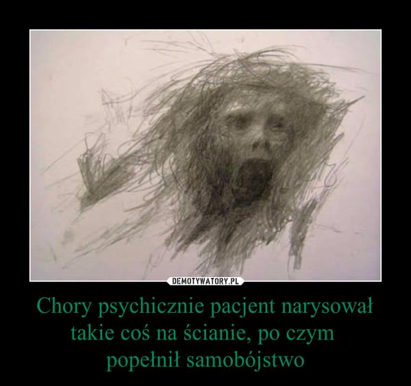 Chory psychicznie pacjent narysował takie coś na ścianie, po czym popełnił samobójstwo –