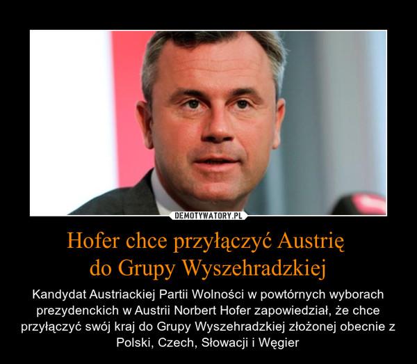 Hofer chce przyłączyć Austrię do Grupy Wyszehradzkiej – Kandydat Austriackiej Partii Wolności w powtórnych wyborach prezydenckich w Austrii Norbert Hofer zapowiedział, że chce przyłączyć swój kraj do Grupy Wyszehradzkiej złożonej obecnie z Polski, Czech, Słowacji i Węgier