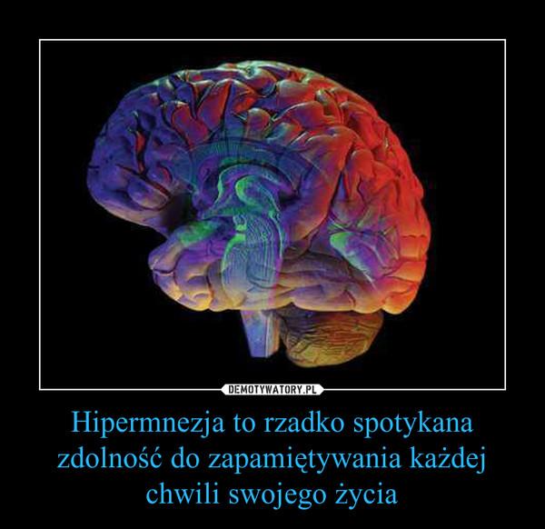 Hipermnezja to rzadko spotykana zdolność do zapamiętywania każdej chwili swojego życia –