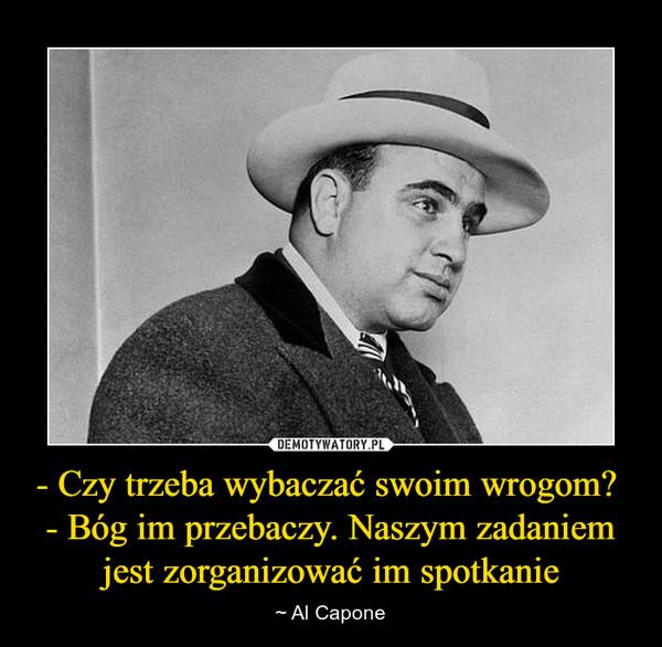 - Czy trzeba wybaczać swoim wrogom? - Bóg im przebaczy. Naszym zadaniem jest zorganizować im spotkanie – ~ Al Capone