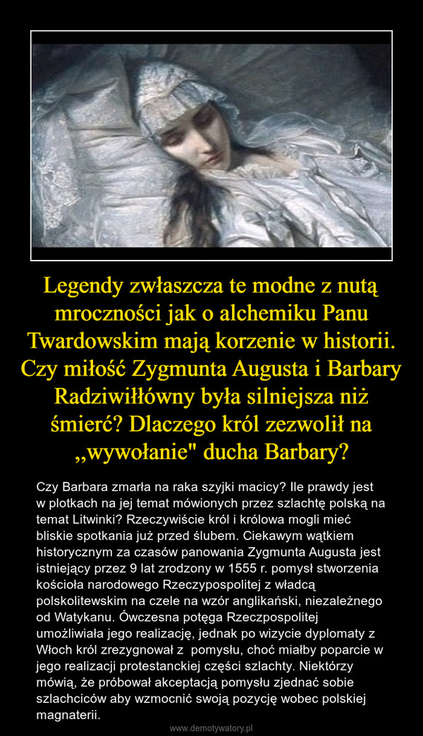 """Legendy zwłaszcza te modne z nutą mroczności jak o alchemiku Panu Twardowskim mają korzenie w historii. Czy miłość Zygmunta Augusta i Barbary Radziwiłłówny była silniejsza niż śmierć? Dlaczego król zezwolił na ,,wywołanie"""" ducha Barbary? – Czy Barbara zmarła na raka szyjki macicy? Ile prawdy jest w plotkach na jej temat mówionych przez szlachtę polską na temat Litwinki? Rzeczywiście król i królowa mogli mieć bliskie spotkania już przed ślubem. Ciekawym wątkiem historycznym za czasów panowania Zygmunta Augusta jest istniejący przez 9 lat zrodzony w 1555 r. pomysł stworzenia kościoła narodowego Rzeczypospolitej z władcą polskolitewskim na czele na wzór anglikański, niezależnego od Watykanu. Ówczesna potęga Rzeczpospolitej umożliwiała jego realizację, jednak po wizycie dyplomaty z Włoch król zrezygnował z  pomysłu, choć miałby poparcie w jego realizacji protestanckiej części szlachty. Niektórzy mówią, że próbował akceptacją pomysłu zjednać sobie szlachciców aby wzmocnić swoją pozycję wobec polskiej magnaterii."""