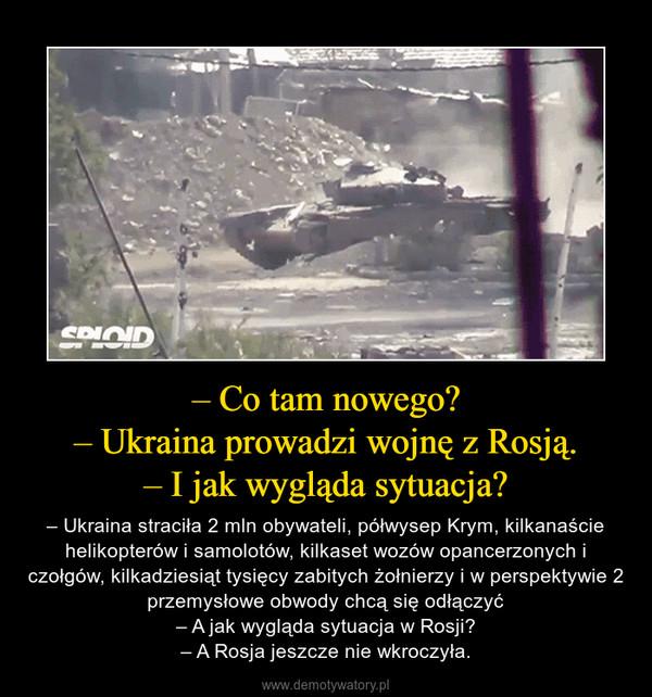– Co tam nowego?– Ukraina prowadzi wojnę z Rosją.– I jak wygląda sytuacja? – – Ukraina straciła 2 mln obywateli, półwysep Krym, kilkanaście helikopterów i samolotów, kilkaset wozów opancerzonych i czołgów, kilkadziesiąt tysięcy zabitych żołnierzy i w perspektywie 2 przemysłowe obwody chcą się odłączyć– A jak wygląda sytuacja w Rosji?– A Rosja jeszcze nie wkroczyła.