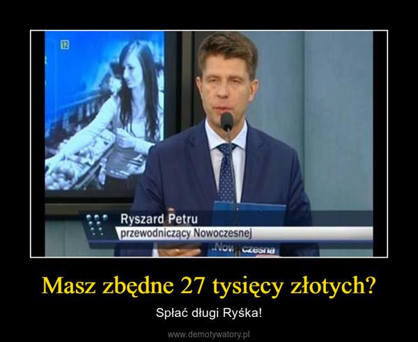 Masz zbędne 27 tysięcy złotych? – Spłać długi Ryśka!