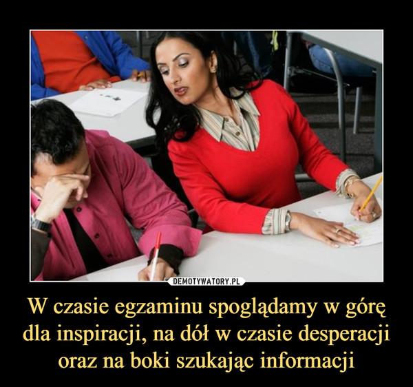 W czasie egzaminu spoglądamy w górę dla inspiracji, na dół w czasie desperacji oraz na boki szukając informacji –