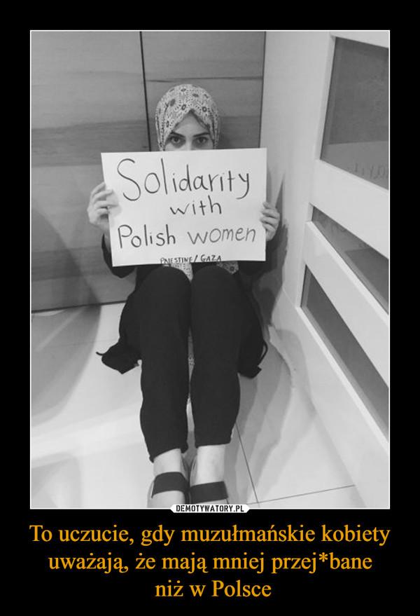 To uczucie, gdy muzułmańskie kobiety uważają, że mają mniej przej*bane niż w Polsce –