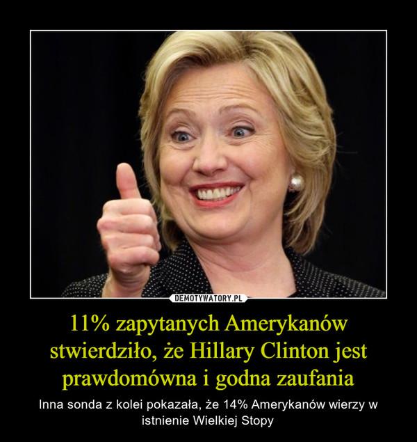 11% zapytanych Amerykanów stwierdziło, że Hillary Clinton jest prawdomówna i godna zaufania – Inna sonda z kolei pokazała, że 14% Amerykanów wierzy w istnienie Wielkiej Stopy