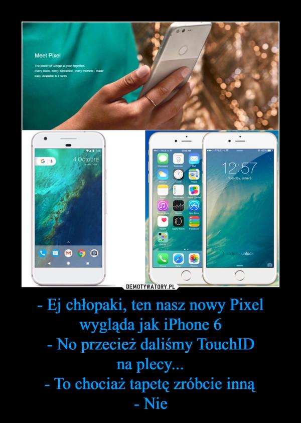 - Ej chłopaki, ten nasz nowy Pixel wygląda jak iPhone 6- No przecież daliśmy TouchIDna plecy...- To chociaż tapetę zróbcie inną- Nie –
