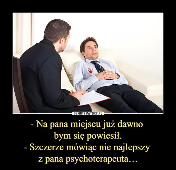 - Na pana miejscu już dawno bym się powiesił.- Szczerze mówiąc nie najlepszy z pana psychoterapeuta… –