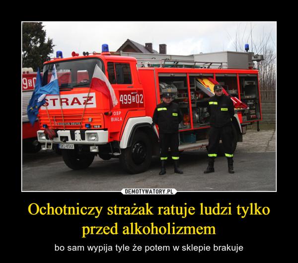 Ochotniczy strażak ratuje ludzi tylko przed alkoholizmem – bo sam wypija tyle że potem w sklepie brakuje
