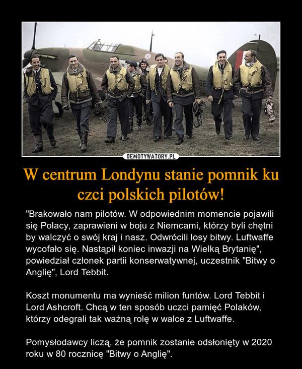"""W centrum Londynu stanie pomnik ku czci polskich pilotów! – """"Brakowało nam pilotów. W odpowiednim momencie pojawili się Polacy, zaprawieni w boju z Niemcami, którzy byli chętni by walczyć o swój kraj i nasz. Odwrócili losy bitwy. Luftwaffe wycofało się. Nastąpił koniec inwazji na Wielką Brytanię"""", powiedział członek partii konserwatywnej, uczestnik """"Bitwy o Anglię"""", Lord Tebbit.Koszt monumentu ma wynieść milion funtów. Lord Tebbit i Lord Ashcroft. Chcą w ten sposób uczci pamięć Polaków, którzy odegrali tak ważną rolę w walce z Luftwaffe.Pomysłodawcy liczą, że pomnik zostanie odsłonięty w 2020 roku w 80 rocznicę """"Bitwy o Anglię""""."""
