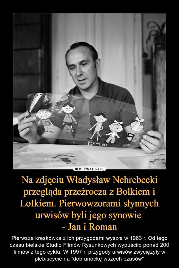 """Na zdjęciu Władysław Nehrebecki przegląda przeźrocza z Bolkiem i LoIkiem. Pierwowzorami słynnych urwisów byli jego synowie - Jan i Roman – Pierwsza kreskówka z ich przygodami wyszła w 1963 r. Od tego czasu bielskie Studio Filmów Rysunkowych wypuściło ponad 200 filmów z tego cyklu. W 1997 r. przygody urwisów zwyciężyły w plebiscycie na """"dobranockę wszech czasów"""""""