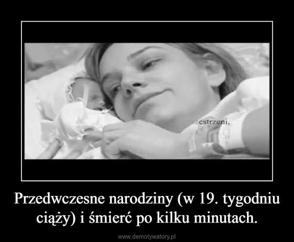 Przedwczesne narodziny (w 19. tygodniu ciąży) i śmierć po kilku minutach. –