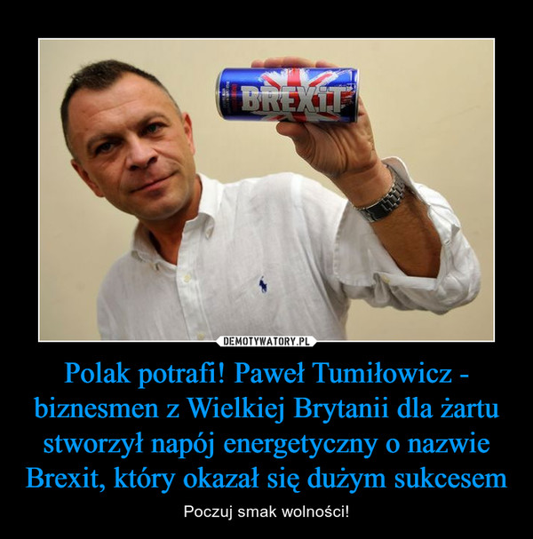 Polak potrafi! Paweł Tumiłowicz - biznesmen z Wielkiej Brytanii dla żartu stworzył napój energetyczny o nazwie Brexit, który okazał się dużym sukcesem – Poczuj smak wolności!