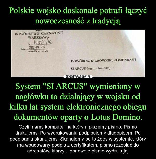 """System """"SI ARCUS"""" wymieniony w nagłówku to działający w wojsku od kilku lat system elektronicznego obiegu dokumentów oparty o Lotus Domino. – Czyli mamy komputer na którym piszemy pismo. Pismo drukujemy. Po wydrukowaniu podpisujemy długopisem. Po podpisaniu skanujemy. Skanujemy po to żeby w systemie, który ma wbudowany podpis z certyfikatem, pismo rozesłać do adresatów, którzy... ponownie pismo wydrukują."""