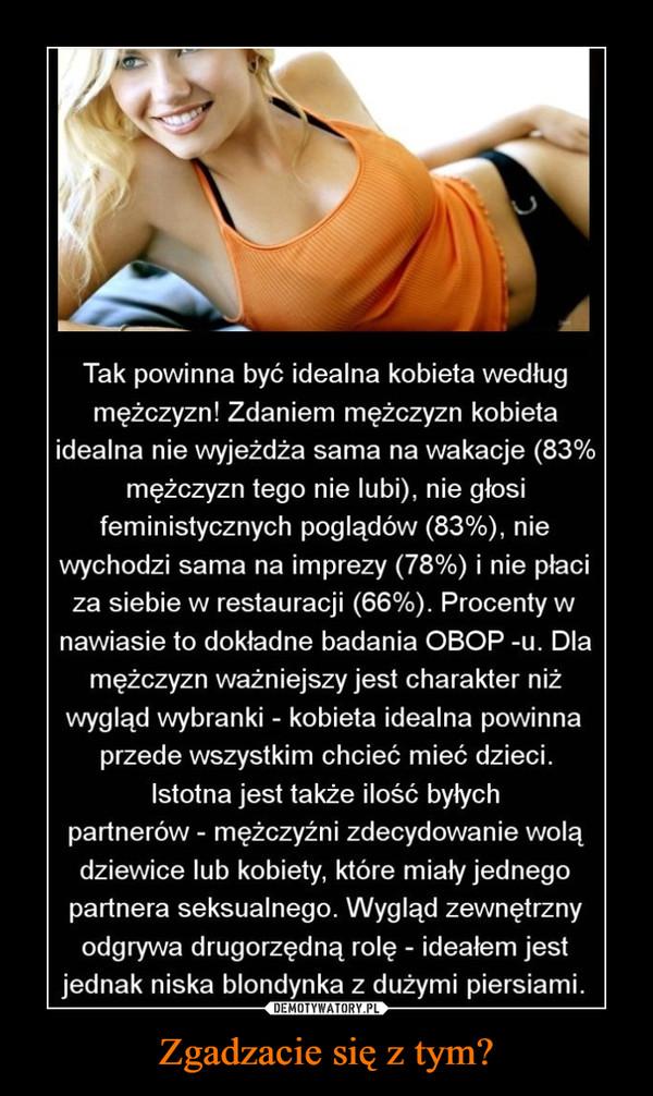 Zgadzacie się z tym? –  Tak powinna być idealna kobieta wedługmężczyzn! Zdaniem mężczyzn kobietaidealna nie wyjeżdża sama na wakacje (83%mężczyzn tego nie lubi), nie głosifeministycznych poglądów (83%), niewychodzi sama na imprezy (78%) i nie płaciza siebie w restauracji (66%). Procenty wnawiasie to dokładne badania OBOP -u. Dlamężczyzn ważniejszy jest charakter niżwygląd wybranki - kobieta idealna powinnaprzede wszystkim chcieć mieć dzieci.Istotna jest także ilość byłychpartnerów - mężczyźni zdecydowanie wolądziewice lub kobiety, które miały jednegopartnera seksualnego. Wygląd zewnętrznyodgrywa drugorzędną rolę - ideałem jestjednak niska blondynka z dużymi piersiami.