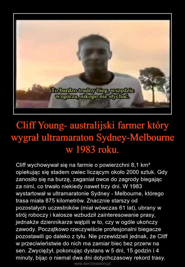 Cliff Young- australijski farmer który wygrał ultramaraton Sydney-Melbourne w 1983 roku. – Cliff wychowywał się na farmie o powierzchni 8,1 km² opiekując się stadem owiec liczącym około 2000 sztuk. Gdy zanosiło się na burzę, zaganiał owce do zagrody biegając za nimi, co trwało niekiedy nawet trzy dni. W 1983 wystartował w ultramaratonie Sydney - Melbourne, którego trasa miała 875 kilometrów. Znacznie starszy od pozostałych uczestników (miał wówczas 61 lat), ubrany w strój roboczy i kalosze wzbudził zainteresowanie prasy, jednakże dziennikarze wątpili w to, czy w ogóle ukończy zawody. Początkowo rzeczywiście profesjonalni biegacze pozostawili go daleko z tyłu. Nie przewidzieli jednak, że Cliff w przeciwieństwie do nich ma zamiar biec bez przerw na sen. Zwyciężył, pokonując dystans w 5 dni, 15 godzin i 4 minuty, bijąc o niemal dwa dni dotychczasowy rekord trasy.
