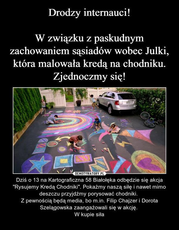 """– Dziś o 13 na Kartograficzna 58 Białołęka odbędzie się akcja """"Rysujemy Kredą Chodniki"""". Pokażmy naszą siłę i nawet mimo deszczu przyjdźmy porysować chodniki. Z pewnością będą media, bo m.in. Filip Chajzer i Dorota Szelągowska zaangażowali się w akcję. W kupie siła"""