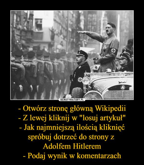 """- Otwórz stronę główną Wikipedii- Z lewej kliknij w """"losuj artykuł""""- Jak najmniejszą ilością kliknięć spróbuj dotrzeć do strony z Adolfem Hitlerem- Podaj wynik w komentarzach –"""