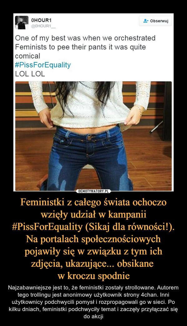 Feministki z całego świata ochoczo wzięły udział w kampanii #PissForEquality (Sikaj dla równości!). Na portalach społecznościowych pojawiły się w związku z tym ich zdjęcia, ukazujące... obsikane w kroczu spodnie – Najzabawniejsze jest to, że feministki zostały strollowane. Autorem tego trollingu jest anonimowy użytkownik strony 4chan. Inni użytkownicy podchwycili pomysł i rozpropagowali go w sieci. Po kilku dniach, feministki podchwyciły temat i zaczęły przyłączać się do akcji One of my best was when we orchestratedFeminists to pee their pants it was quitecomicalPissForEquaIityLOL LOL