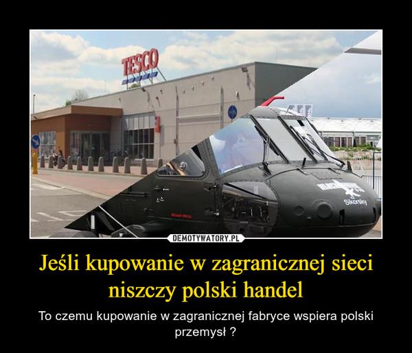 Jeśli kupowanie w zagranicznej sieci niszczy polski handel – To czemu kupowanie w zagranicznej fabryce wspiera polski przemysł ?
