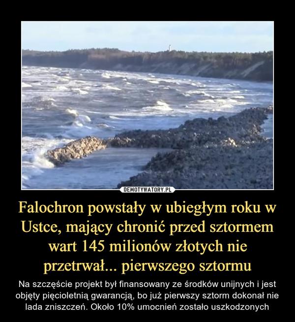 Falochron powstały w ubiegłym roku w Ustce, mający chronić przed sztormem wart 145 milionów złotych nie przetrwał... pierwszego sztormu – Na szczęście projekt był finansowany ze środków unijnych i jest objęty pięcioletnią gwarancją, bo już pierwszy sztorm dokonał nie lada zniszczeń. Około 10% umocnień zostało uszkodzonych