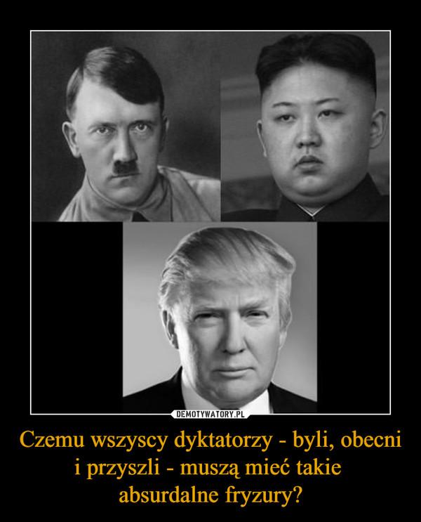 Czemu wszyscy dyktatorzy - byli, obecni i przyszli - muszą mieć takie absurdalne fryzury? –